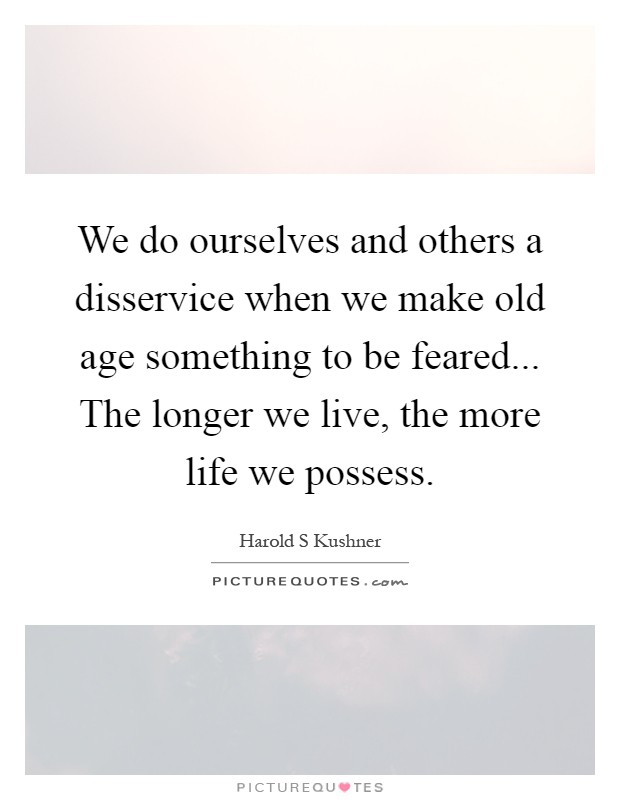We do ourselves and others a disservice when we make old age something to be feared... The longer we live, the more life we possess Picture Quote #1