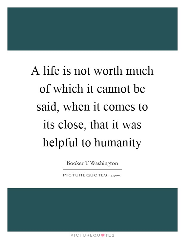A life is not worth much of which it cannot be said, when it comes to its close, that it was helpful to humanity Picture Quote #1