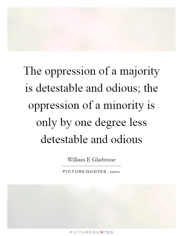The oppression of a majority is detestable and odious; the oppression of a minority is only by one degree less detestable and odious Picture Quote #1