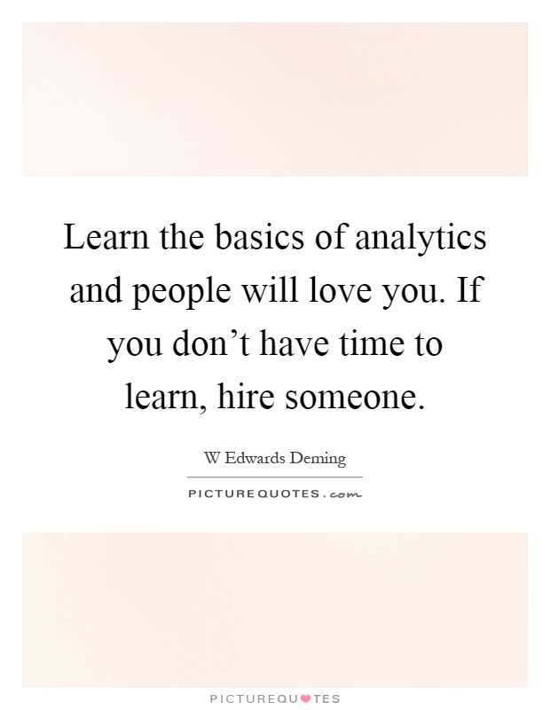 Learn the basics of analytics and people will love you. If you don't have time to learn, hire someone Picture Quote #1
