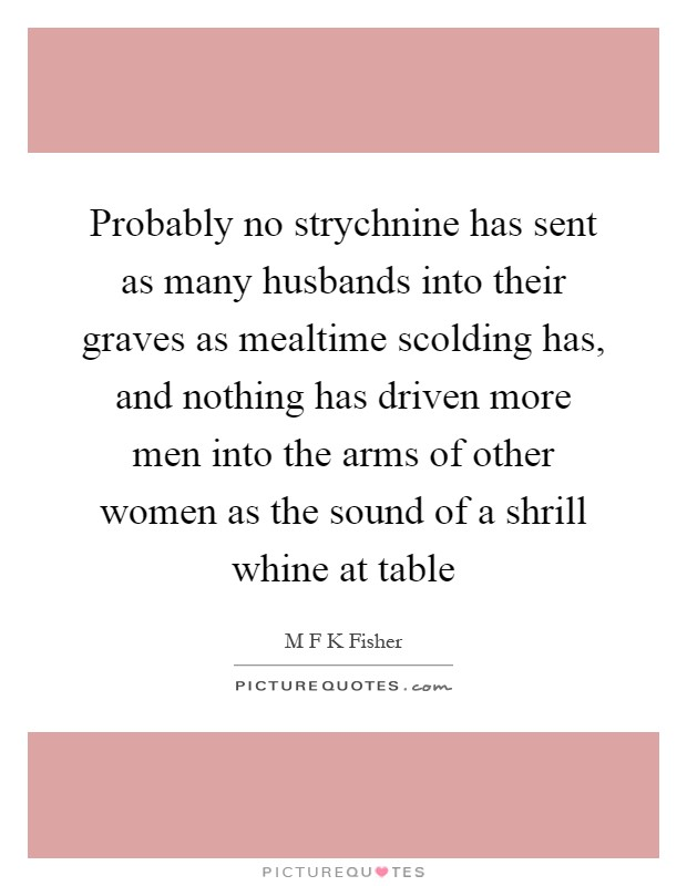 Probably no strychnine has sent as many husbands into their graves as mealtime scolding has, and nothing has driven more men into the arms of other women as the sound of a shrill whine at table Picture Quote #1