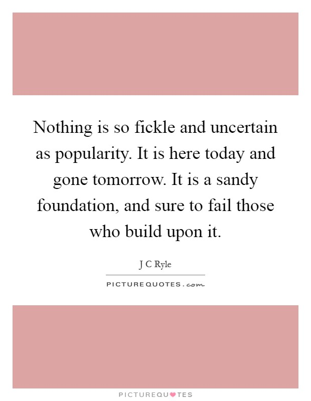 Nothing is so fickle and uncertain as popularity. It is here today and gone tomorrow. It is a sandy foundation, and sure to fail those who build upon it Picture Quote #1