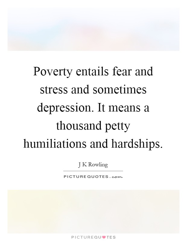 Poverty entails fear and stress and sometimes depression. It means a thousand petty humiliations and hardships Picture Quote #1