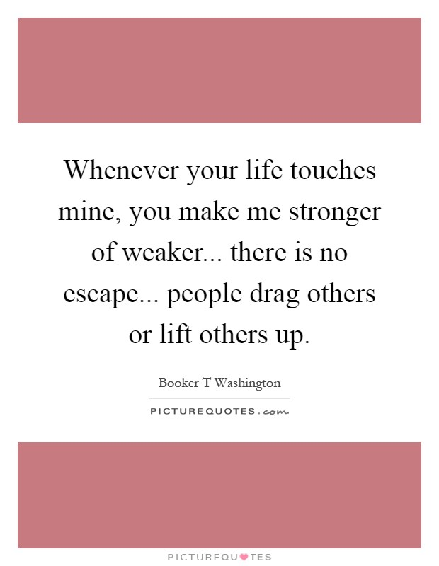 Whenever your life touches mine, you make me stronger of weaker... there is no escape... people drag others or lift others up Picture Quote #1