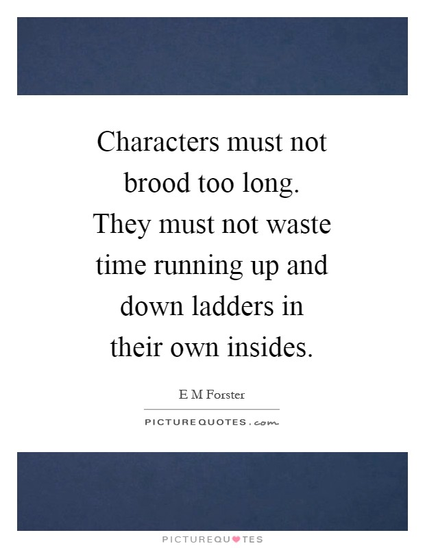 Characters must not brood too long. They must not waste time running up and down ladders in their own insides Picture Quote #1
