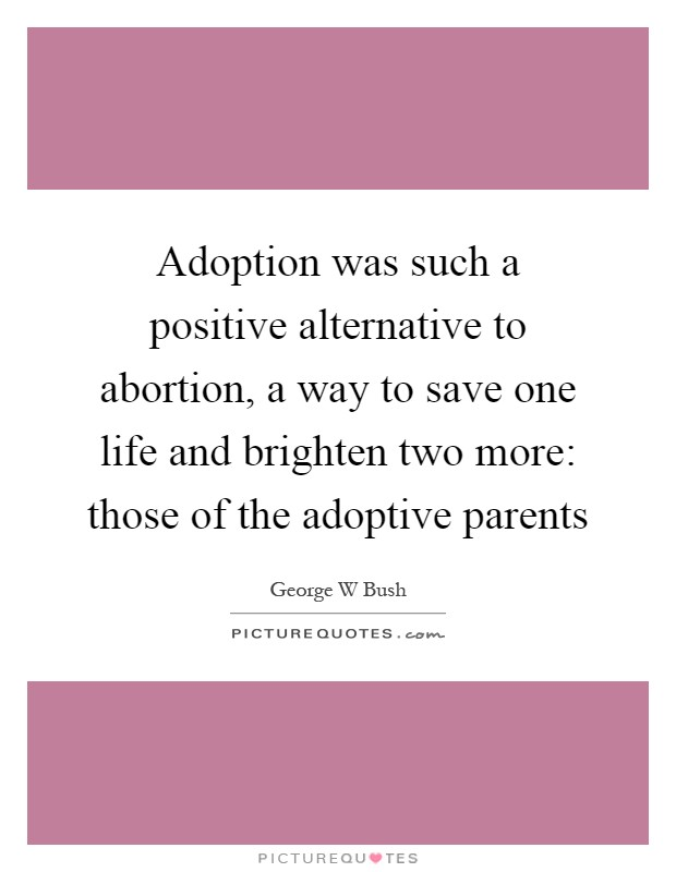 Adoption was such a positive alternative to abortion, a way to save one life and brighten two more: those of the adoptive parents Picture Quote #1