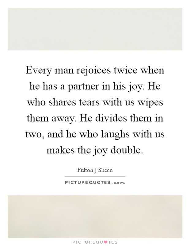 Every man rejoices twice when he has a partner in his joy. He who shares tears with us wipes them away. He divides them in two, and he who laughs with us makes the joy double Picture Quote #1