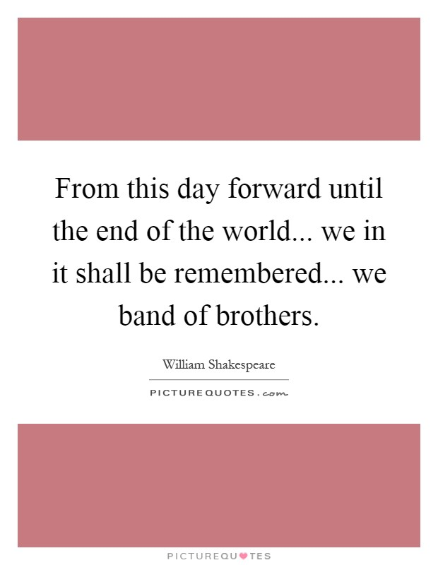 From this day forward until the end of the world... we in it shall be remembered... we band of brothers Picture Quote #1