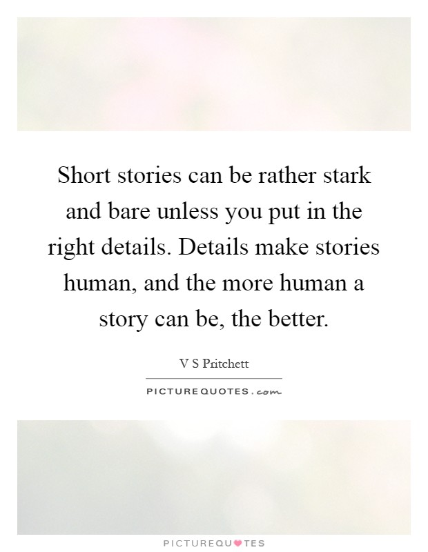 Short stories can be rather stark and bare unless you put in the right details. Details make stories human, and the more human a story can be, the better Picture Quote #1