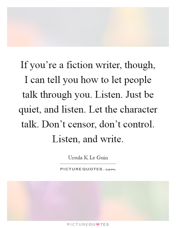 If you're a fiction writer, though, I can tell you how to let people talk through you. Listen. Just be quiet, and listen. Let the character talk. Don't censor, don't control. Listen, and write Picture Quote #1