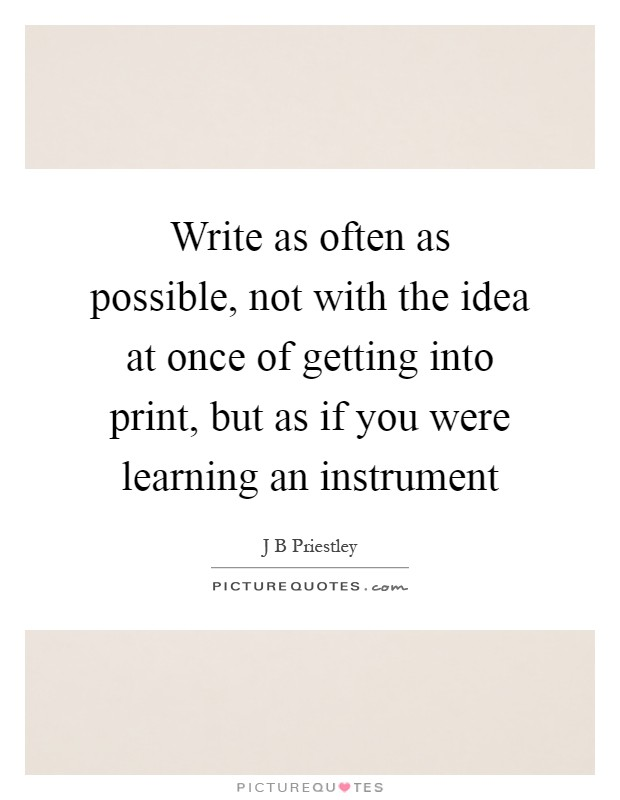 Write as often as possible, not with the idea at once of getting into print, but as if you were learning an instrument Picture Quote #1