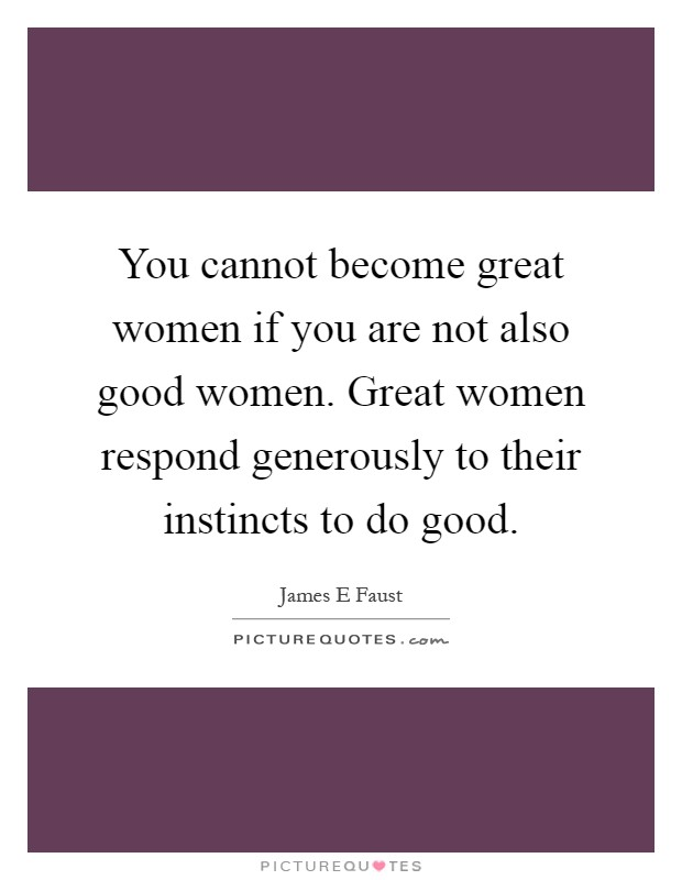 You cannot become great women if you are not also good women. Great women respond generously to their instincts to do good Picture Quote #1