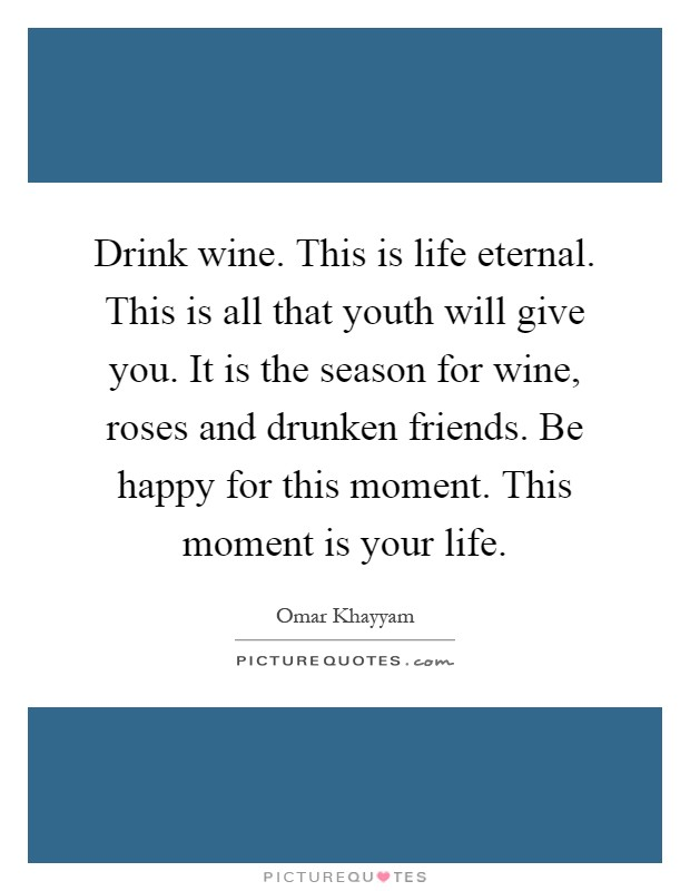 Drink wine. This is life eternal. This is all that youth will give you. It is the season for wine, roses and drunken friends. Be happy for this moment. This moment is your life Picture Quote #1