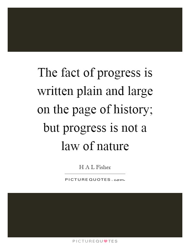 The fact of progress is written plain and large on the page of history; but progress is not a law of nature Picture Quote #1