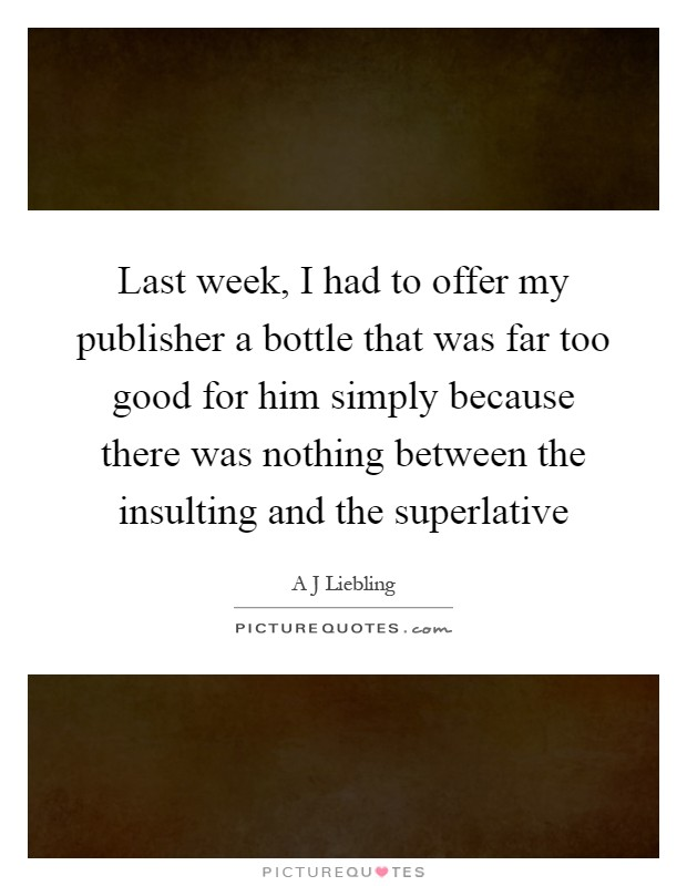 Last week, I had to offer my publisher a bottle that was far too good for him simply because there was nothing between the insulting and the superlative Picture Quote #1