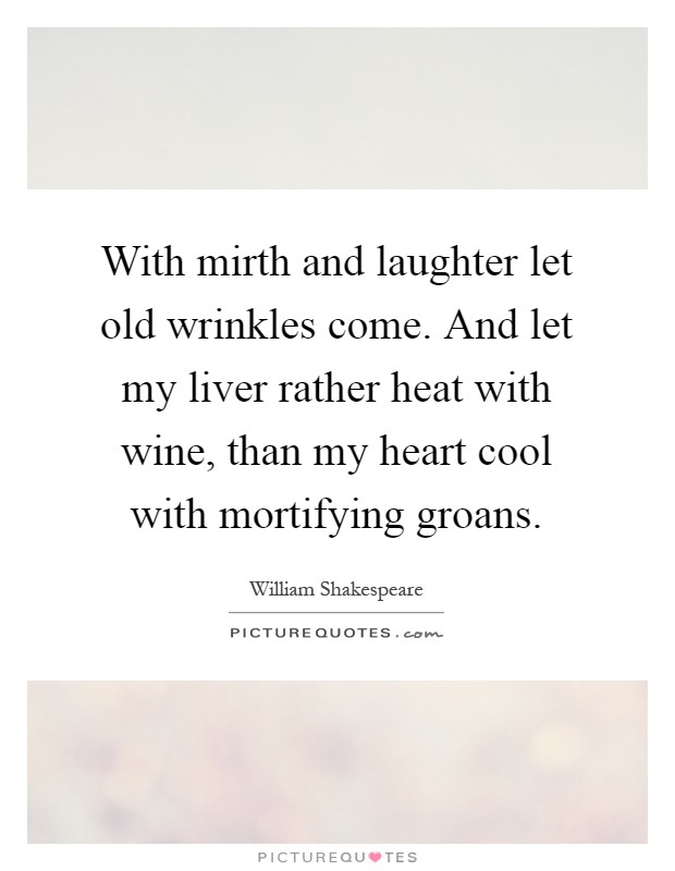 With mirth and laughter let old wrinkles come. And let my liver rather heat with wine, than my heart cool with mortifying groans Picture Quote #1