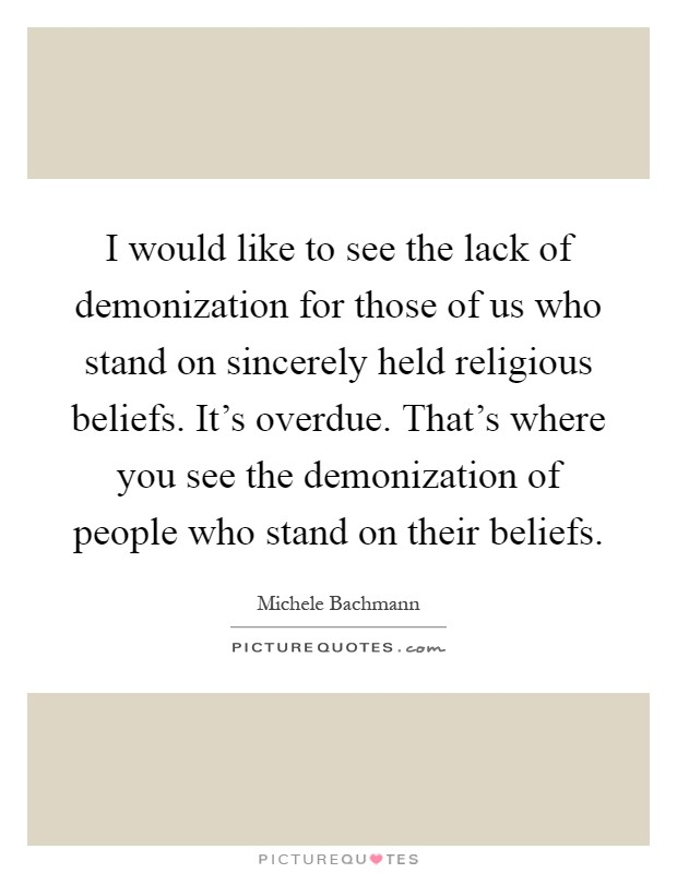 I would like to see the lack of demonization for those of us who stand on sincerely held religious beliefs. It's overdue. That's where you see the demonization of people who stand on their beliefs Picture Quote #1