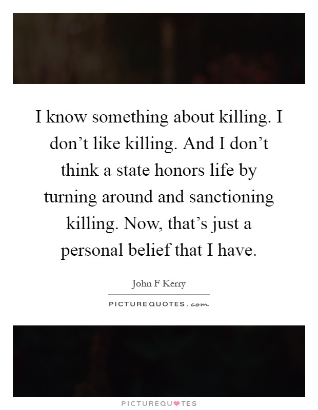 I know something about killing. I don't like killing. And I don't think a state honors life by turning around and sanctioning killing. Now, that's just a personal belief that I have Picture Quote #1