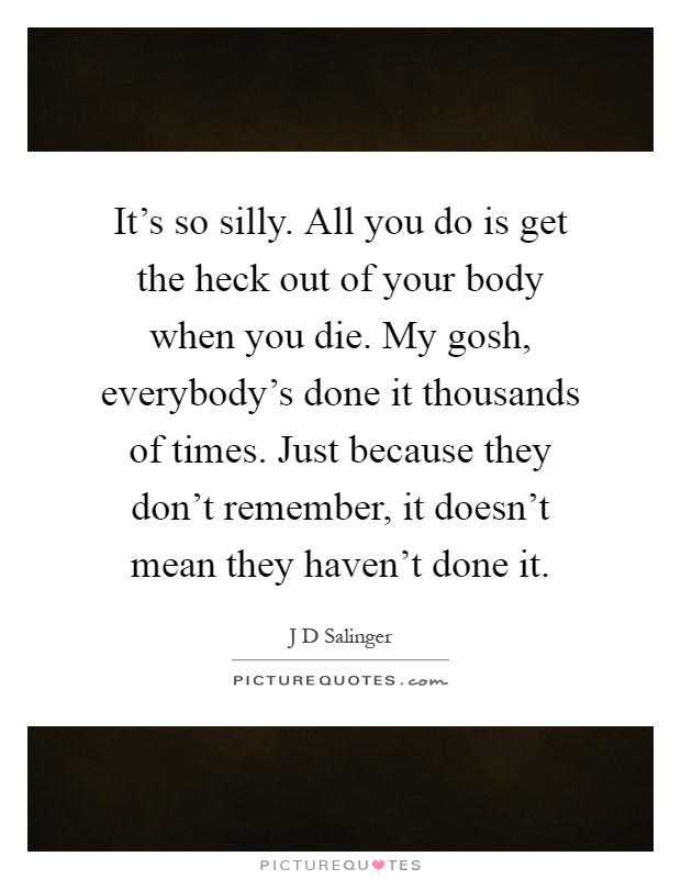 It's so silly. All you do is get the heck out of your body when you die. My gosh, everybody's done it thousands of times. Just because they don't remember, it doesn't mean they haven't done it Picture Quote #1