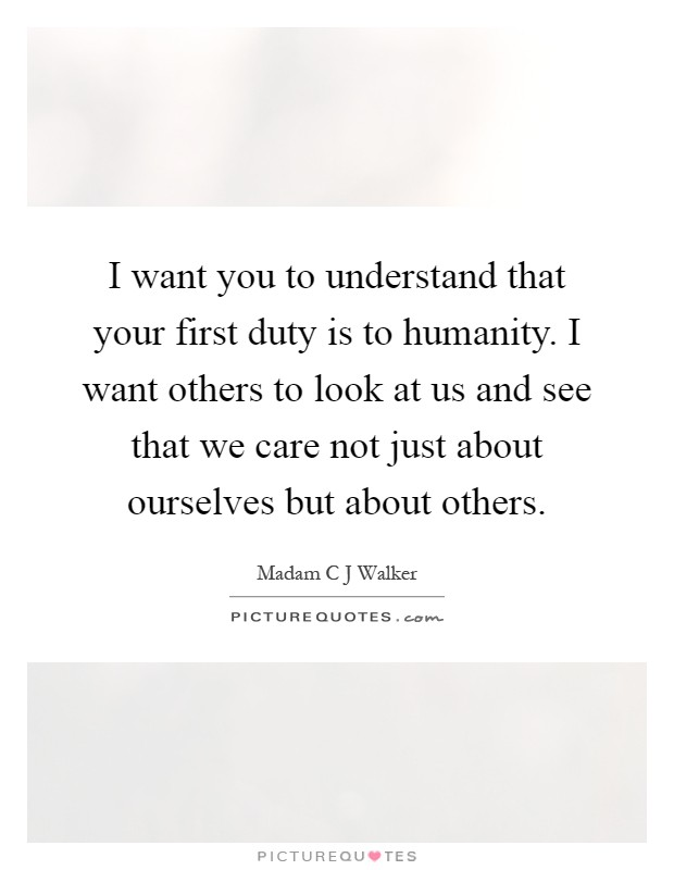 I want you to understand that your first duty is to humanity. I want others to look at us and see that we care not just about ourselves but about others Picture Quote #1
