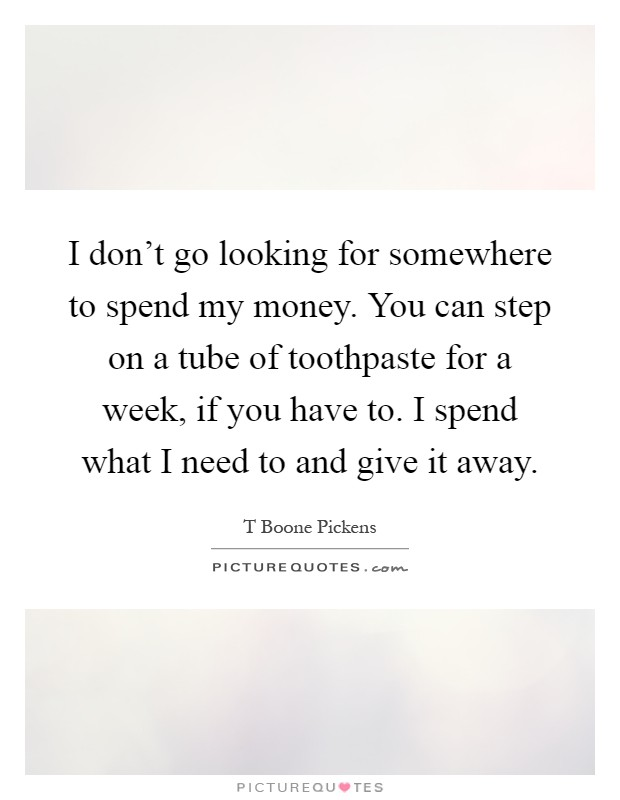 I don't go looking for somewhere to spend my money. You can step on a tube of toothpaste for a week, if you have to. I spend what I need to and give it away Picture Quote #1