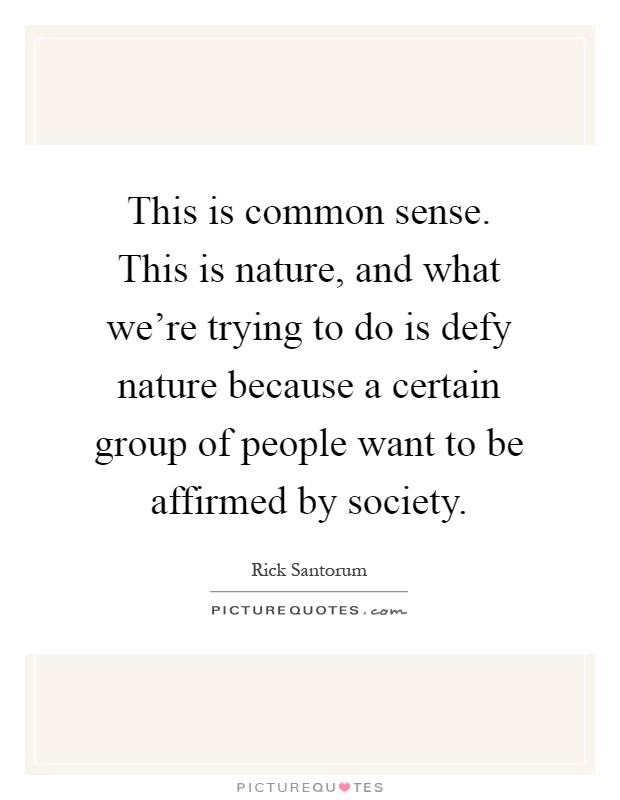 This is common sense. This is nature, and what we're trying to do is defy nature because a certain group of people want to be affirmed by society Picture Quote #1