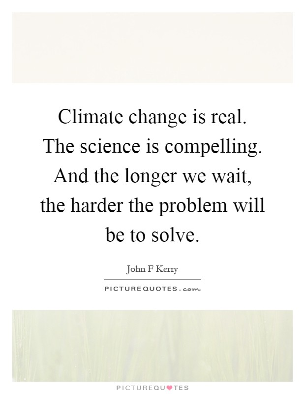 Climate change is real. The science is compelling. And the longer we wait, the harder the problem will be to solve Picture Quote #1