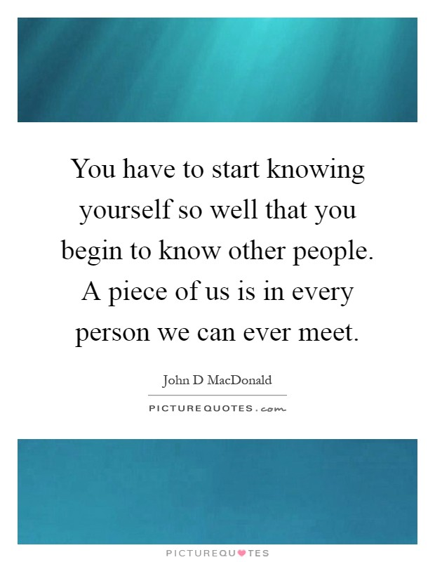 You have to start knowing yourself so well that you begin to know other people. A piece of us is in every person we can ever meet Picture Quote #1
