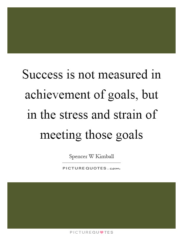Success is not measured in achievement of goals, but in the stress and strain of meeting those goals Picture Quote #1