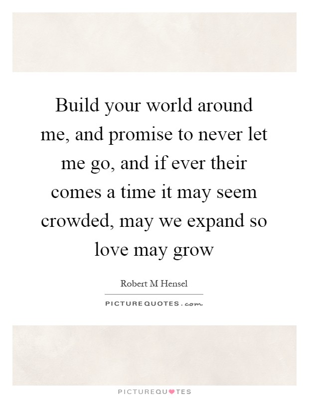 Build your world around me, and promise to never let me go, and if ever their comes a time it may seem crowded, may we expand so love may grow Picture Quote #1