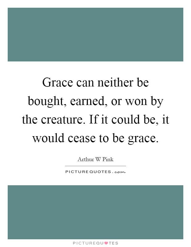 Grace can neither be bought, earned, or won by the creature. If it could be, it would cease to be grace Picture Quote #1