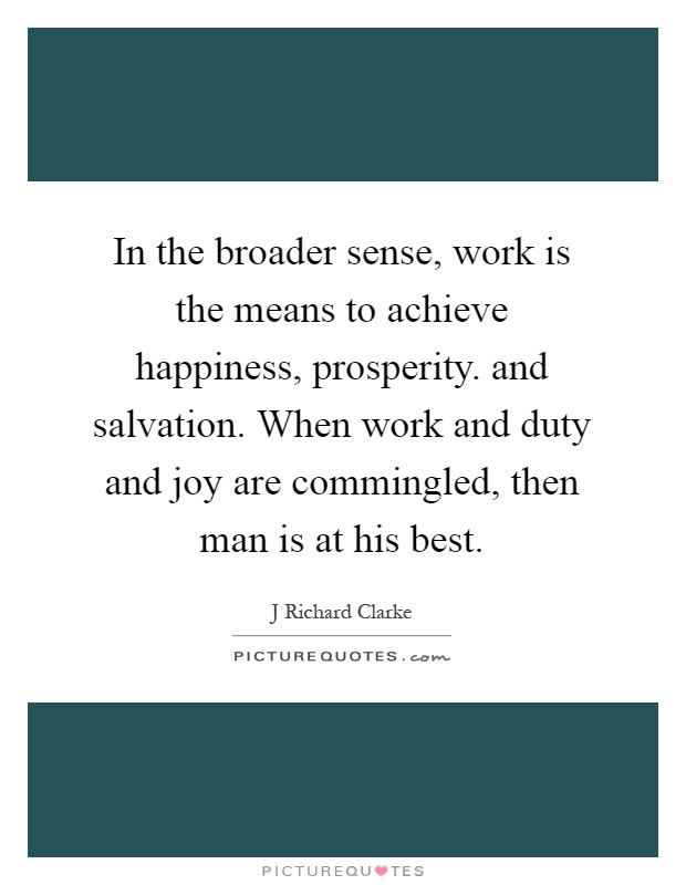 In the broader sense, work is the means to achieve happiness, prosperity. and salvation. When work and duty and joy are commingled, then man is at his best Picture Quote #1