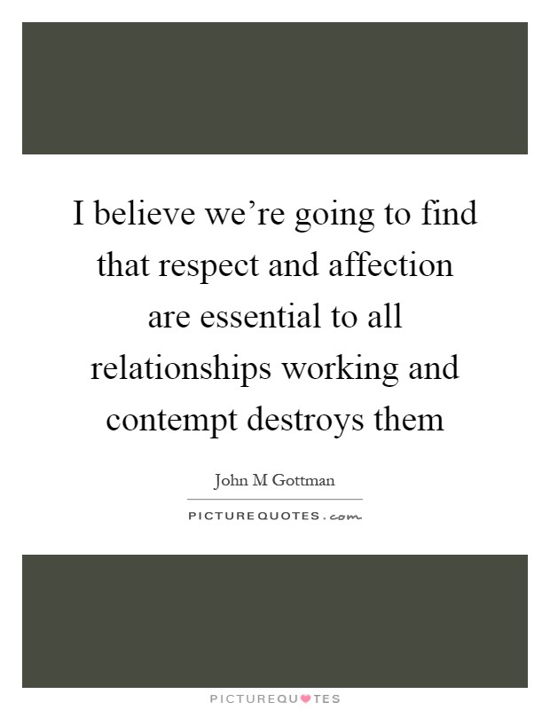 I believe we're going to find that respect and affection are essential to all relationships working and contempt destroys them Picture Quote #1