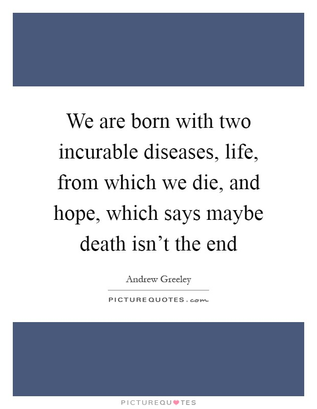We are born with two incurable diseases, life, from which we die, and hope, which says maybe death isn't the end Picture Quote #1