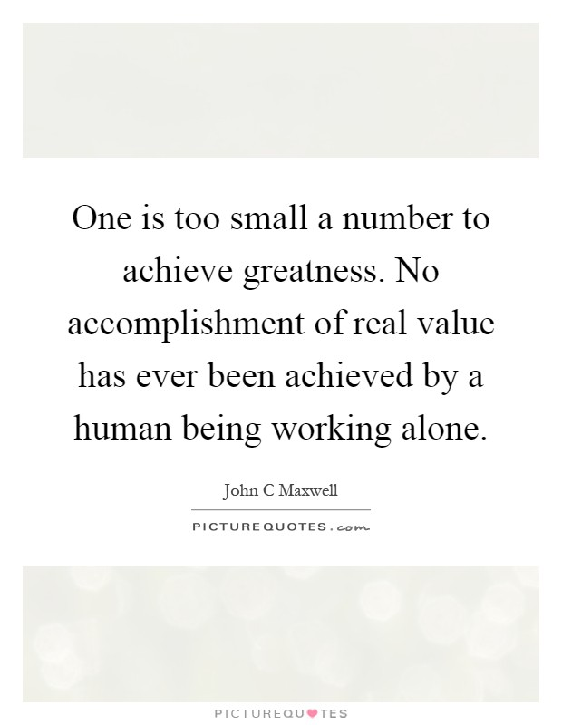 One is too small a number to achieve greatness. No accomplishment of real value has ever been achieved by a human being working alone Picture Quote #1