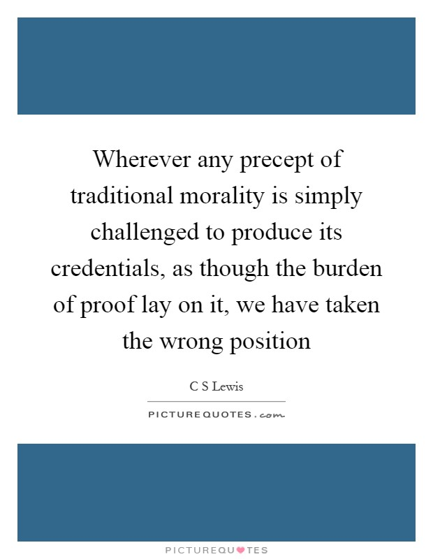 Wherever any precept of traditional morality is simply challenged to produce its credentials, as though the burden of proof lay on it, we have taken the wrong position Picture Quote #1