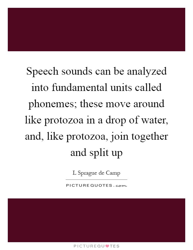 Speech sounds can be analyzed into fundamental units called phonemes; these move around like protozoa in a drop of water, and, like protozoa, join together and split up Picture Quote #1