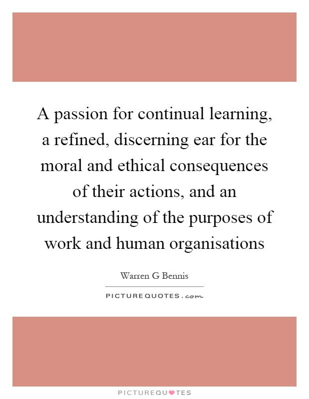 A passion for continual learning, a refined, discerning ear for the moral and ethical consequences of their actions, and an understanding of the purposes of work and human organisations Picture Quote #1