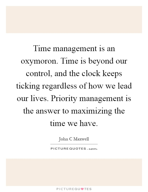 Time management is an oxymoron. Time is beyond our control, and the clock keeps ticking regardless of how we lead our lives. Priority management is the answer to maximizing the time we have Picture Quote #1