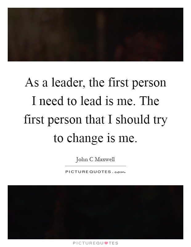 As a leader, the first person I need to lead is me. The first person that I should try to change is me Picture Quote #1