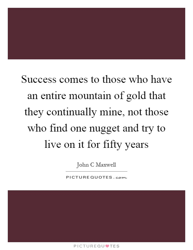 Success comes to those who have an entire mountain of gold that they continually mine, not those who find one nugget and try to live on it for fifty years Picture Quote #1