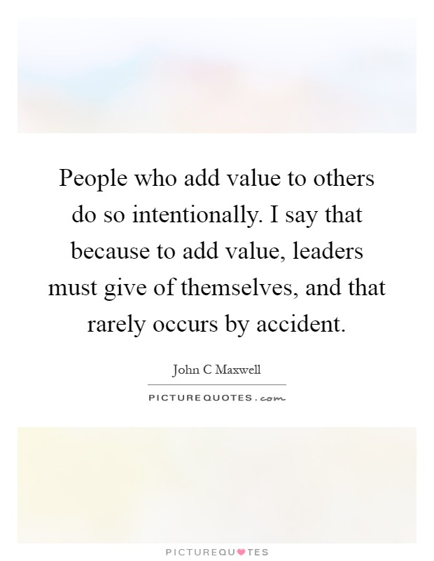 People who add value to others do so intentionally. I say that because to add value, leaders must give of themselves, and that rarely occurs by accident Picture Quote #1