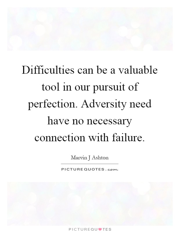 Difficulties can be a valuable tool in our pursuit of perfection. Adversity need have no necessary connection with failure Picture Quote #1