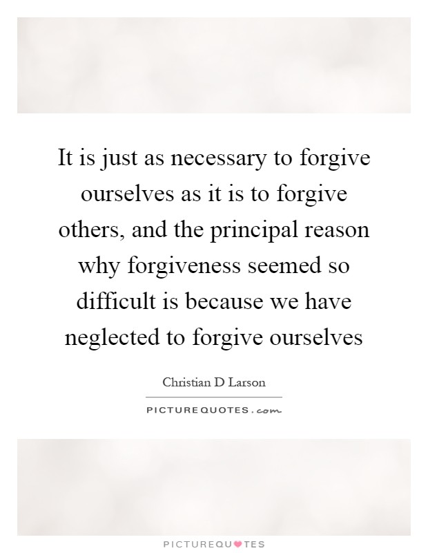 It is just as necessary to forgive ourselves as it is to forgive others, and the principal reason why forgiveness seemed so difficult is because we have neglected to forgive ourselves Picture Quote #1