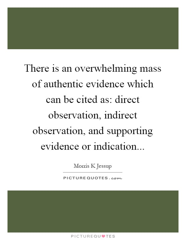 There is an overwhelming mass of authentic evidence which can be cited as: direct observation, indirect observation, and supporting evidence or indication Picture Quote #1