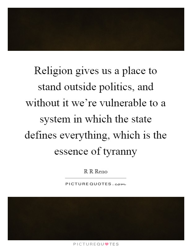 Religion gives us a place to stand outside politics, and without it we're vulnerable to a system in which the state defines everything, which is the essence of tyranny Picture Quote #1