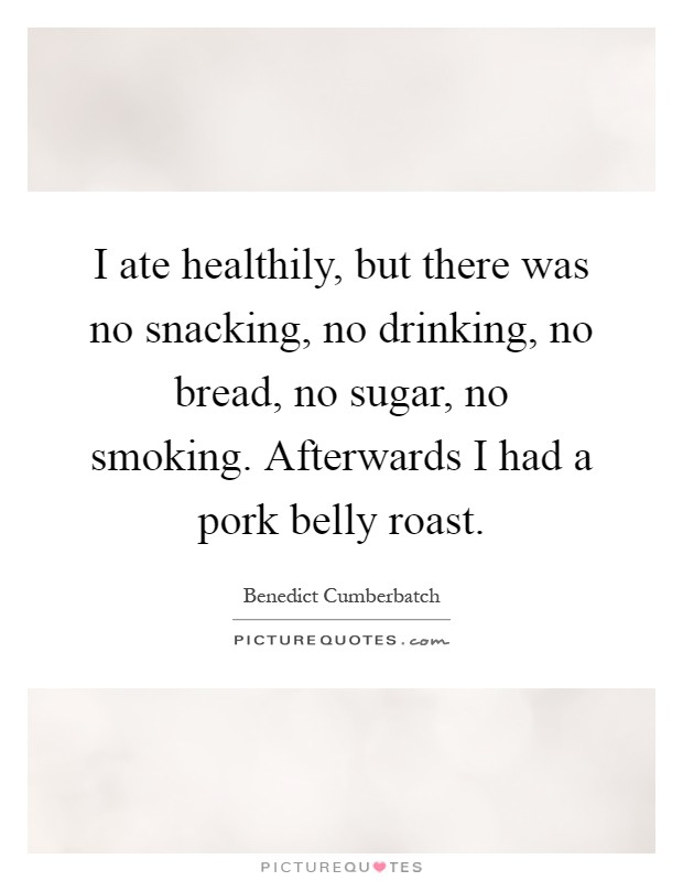 I ate healthily, but there was no snacking, no drinking, no bread, no sugar, no smoking. Afterwards I had a pork belly roast Picture Quote #1