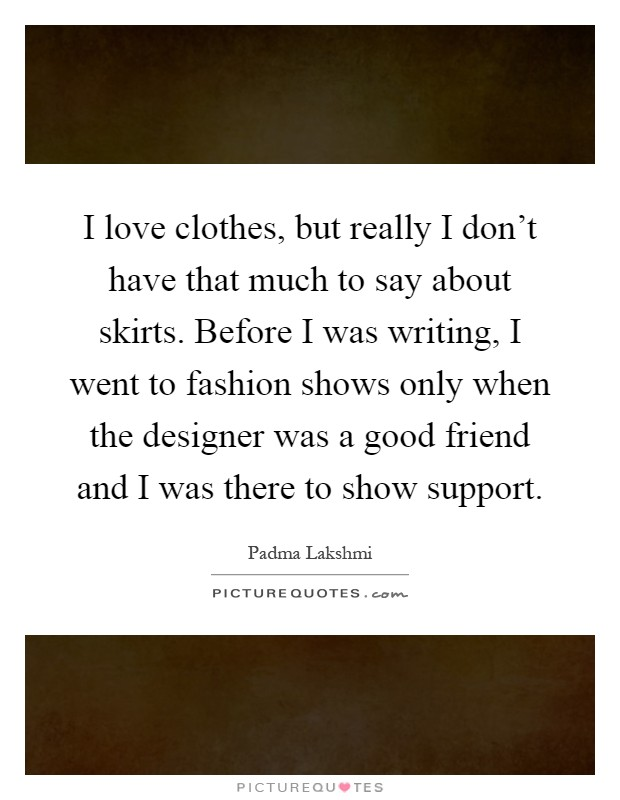 I love clothes, but really I don't have that much to say about skirts. Before I was writing, I went to fashion shows only when the designer was a good friend and I was there to show support Picture Quote #1
