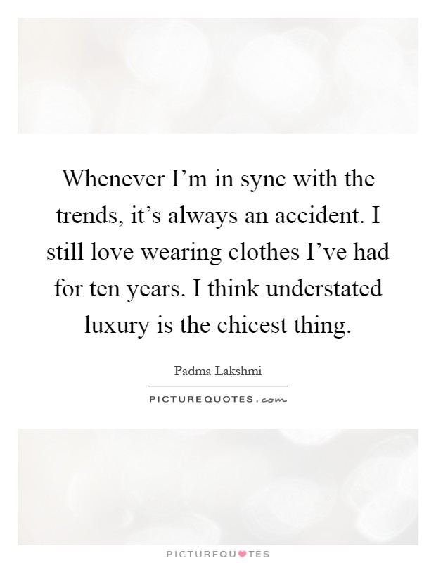 Whenever I'm in sync with the trends, it's always an accident. I still love wearing clothes I've had for ten years. I think understated luxury is the chicest thing Picture Quote #1