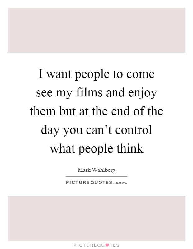 I want people to come see my films and enjoy them but at the end of the day you can't control what people think Picture Quote #1